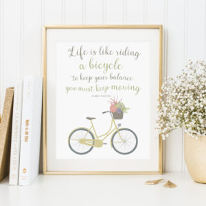 Life is like riding a bicycle. To keep your balance you must keep moving. Download this beautiful inspiring quote printable here.